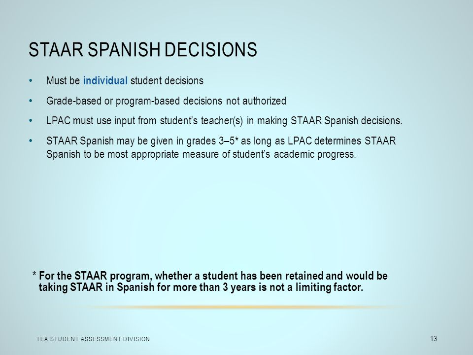 STAAR SPANISH DECISIONS TEA STUDENT ASSESSMENT DIVISION 13 Must be individual student decisions Grade-based or program-based decisions not authorized