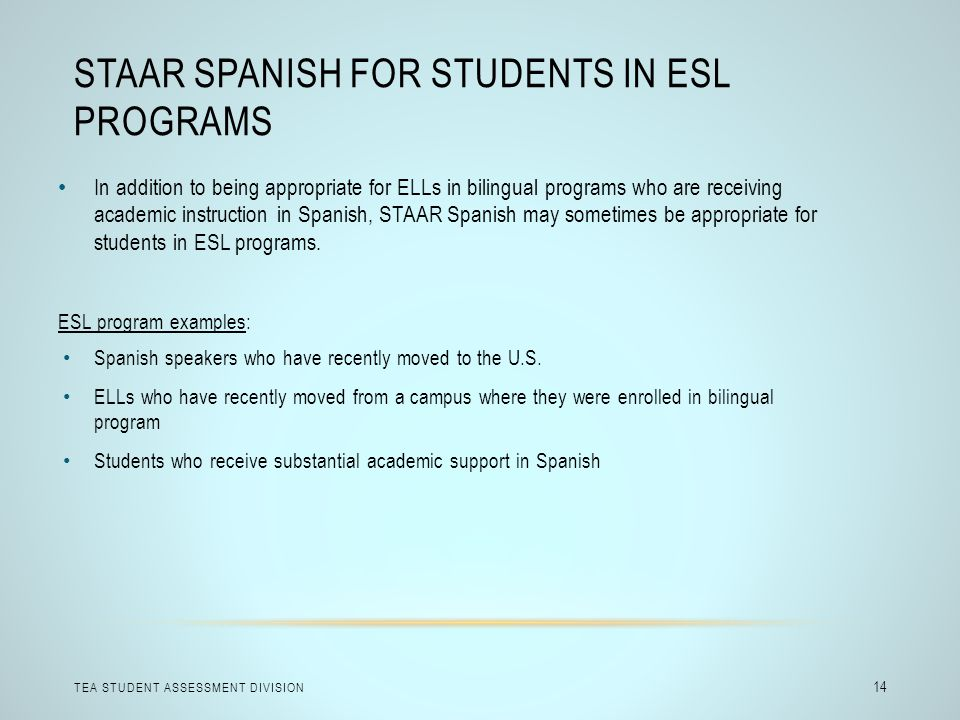 STAAR SPANISH FOR STUDENTS IN ESL PROGRAMS TEA STUDENT ASSESSMENT DIVISION 14 In addition to being appropriate for ELLs in bilingual programs who are