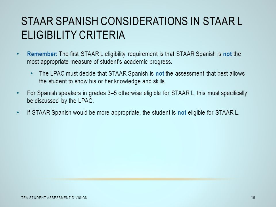 STAAR SPANISH CONSIDERATIONS IN STAAR L ELIGIBILITY CRITERIA TEA STUDENT ASSESSMENT DIVISION 16 Remember: The first STAAR L eligibility requirement is