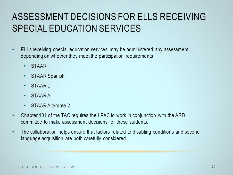 ASSESSMENT DECISIONS FOR ELLS RECEIVING SPECIAL EDUCATION SERVICES TEA STUDENT ASSESSMENT DIVISION 22 ELLs receiving special education services may be