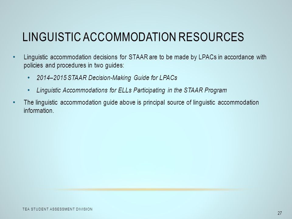 LINGUISTIC ACCOMMODATION RESOURCES TEA STUDENT ASSESSMENT DIVISION 27 Linguistic accommodation decisions for STAAR are to be made by LPACs in accordan
