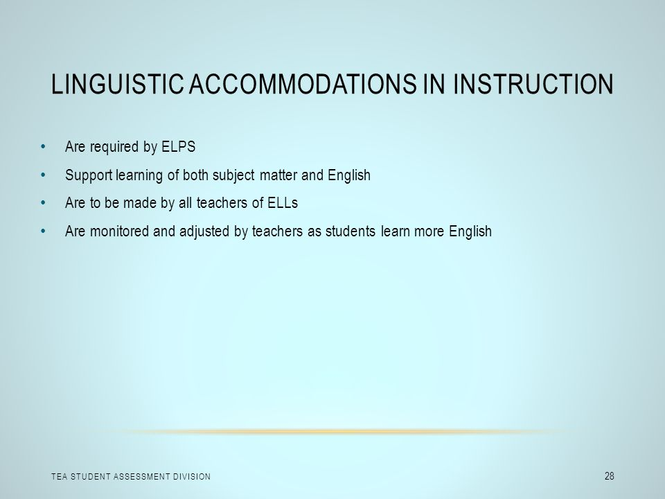 LINGUISTIC ACCOMMODATIONS IN INSTRUCTION TEA STUDENT ASSESSMENT DIVISION 28 Are required by ELPS Support learning of both subject matter and English A