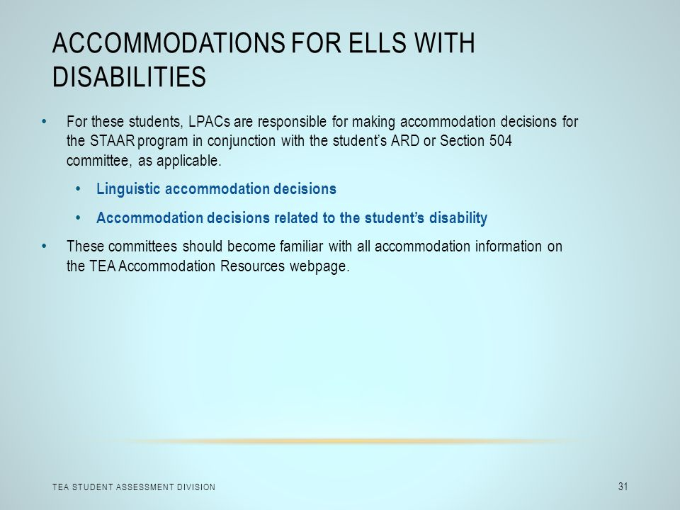 ACCOMMODATIONS FOR ELLS WITH DISABILITIES TEA STUDENT ASSESSMENT DIVISION 31 For these students, LPACs are responsible for making accommodation decisi