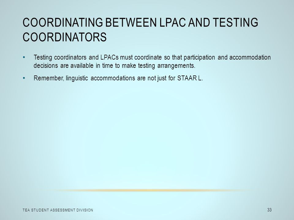 COORDINATING BETWEEN LPAC AND TESTING COORDINATORS TEA STUDENT ASSESSMENT DIVISION 33 Testing coordinators and LPACs must coordinate so that participation and accommodation decisions are available in time to make testing arrangements.