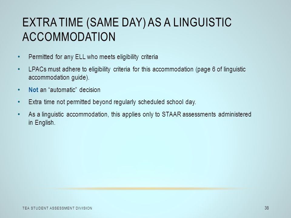 EXTRA TIME (SAME DAY) AS A LINGUISTIC ACCOMMODATION TEA STUDENT ASSESSMENT DIVISION 38 Permitted for any ELL who meets eligibility criteria LPACs must