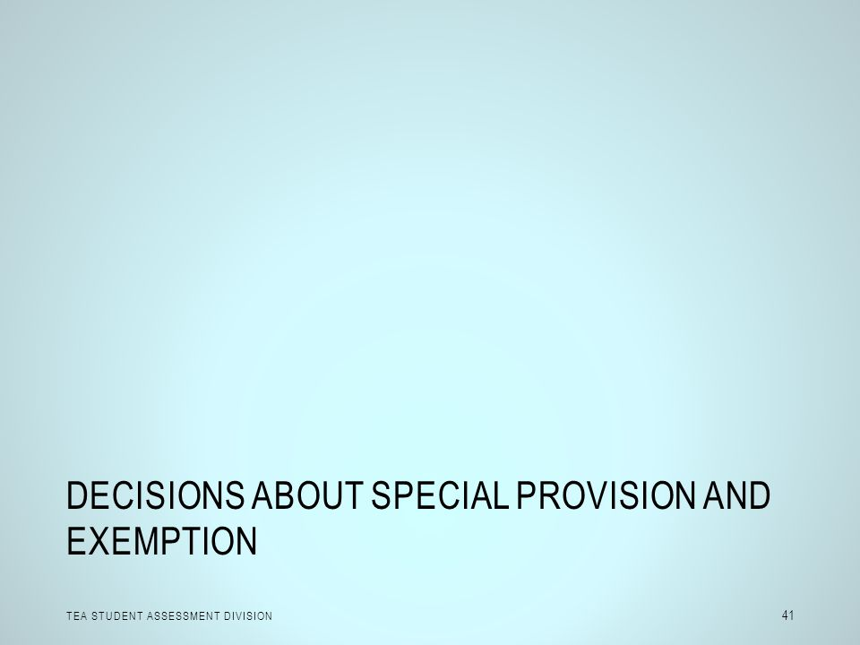 DECISIONS ABOUT SPECIAL PROVISION AND EXEMPTION TEA STUDENT ASSESSMENT DIVISION 41
