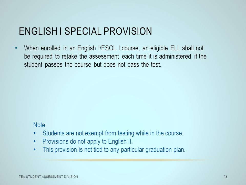 ENGLISH I SPECIAL PROVISION TEA STUDENT ASSESSMENT DIVISION 43 When enrolled in an English I/ESOL I course, an eligible ELL shall not be required to r