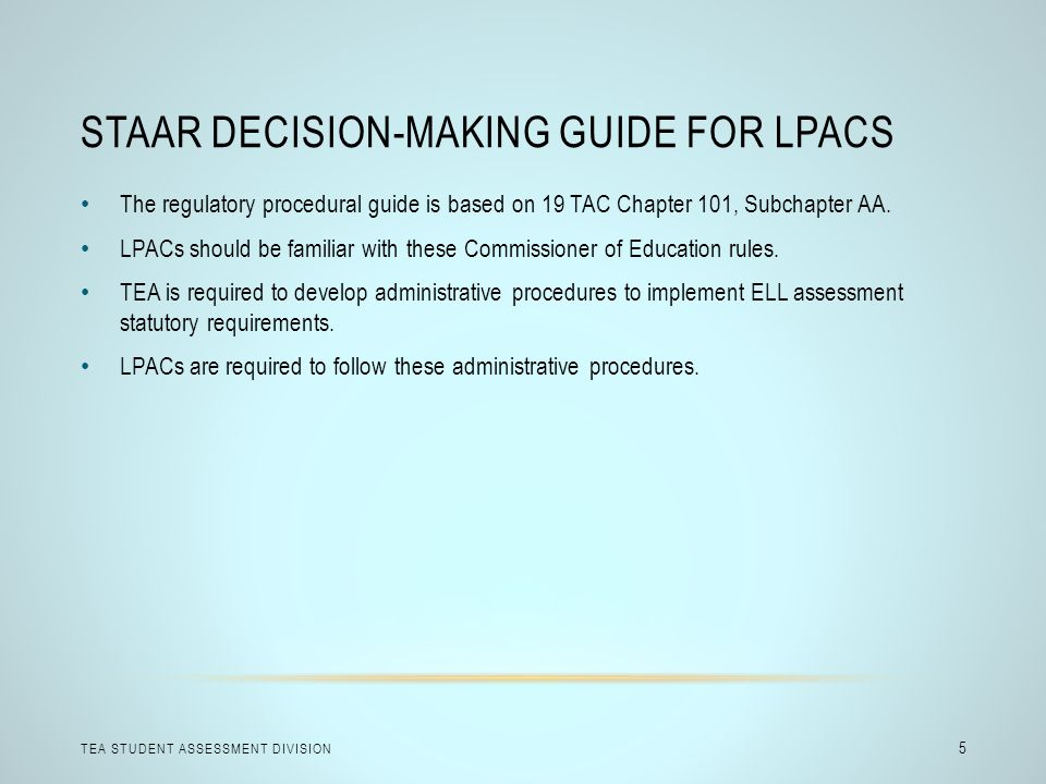 STAAR DECISION-MAKING GUIDE FOR LPACS TEA STUDENT ASSESSMENT DIVISION 5 The regulatory procedural guide is based on 19 TAC Chapter 101, Subchapter AA.