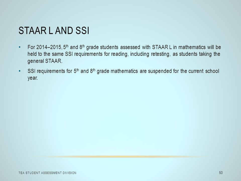 STAAR L AND SSI TEA STUDENT ASSESSMENT DIVISION 50 For 2014–2015, 5 th and 8 th grade students assessed with STAAR L in mathematics will be held to th