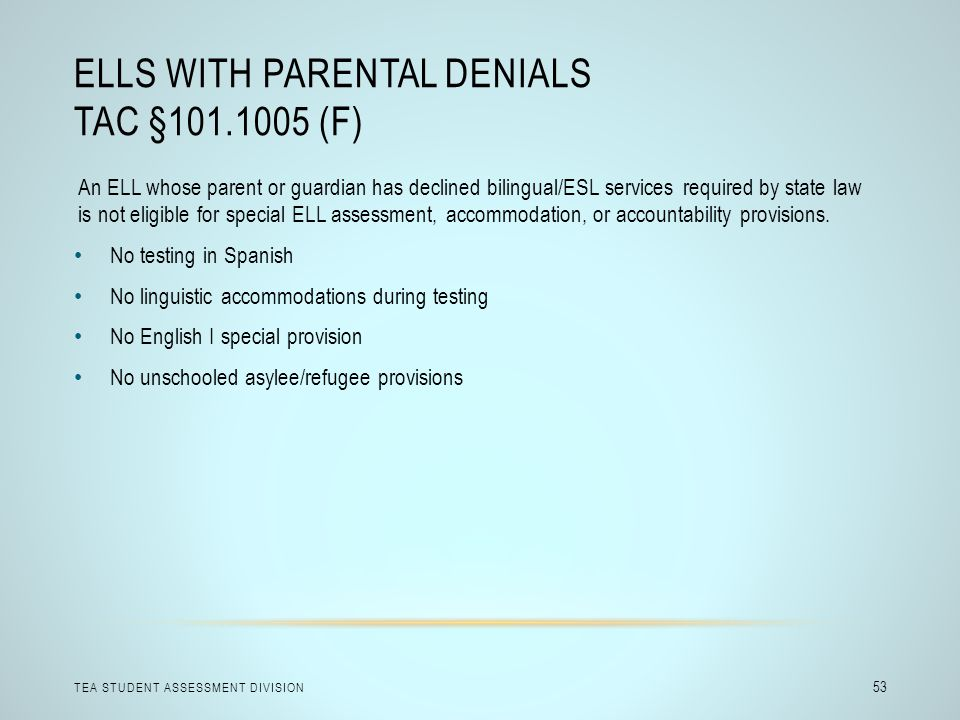 ELLS WITH PARENTAL DENIALS TAC §101.1005 (F) TEA STUDENT ASSESSMENT DIVISION 53 An ELL whose parent or guardian has declined bilingual/ESL services required by state law is not eligible for special ELL assessment, accommodation, or accountability provisions.