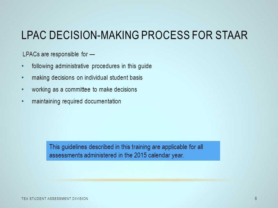LPAC DECISION-MAKING PROCESS FOR STAAR TEA STUDENT ASSESSMENT DIVISION 6 LPACs are responsible for — following administrative procedures in this guide