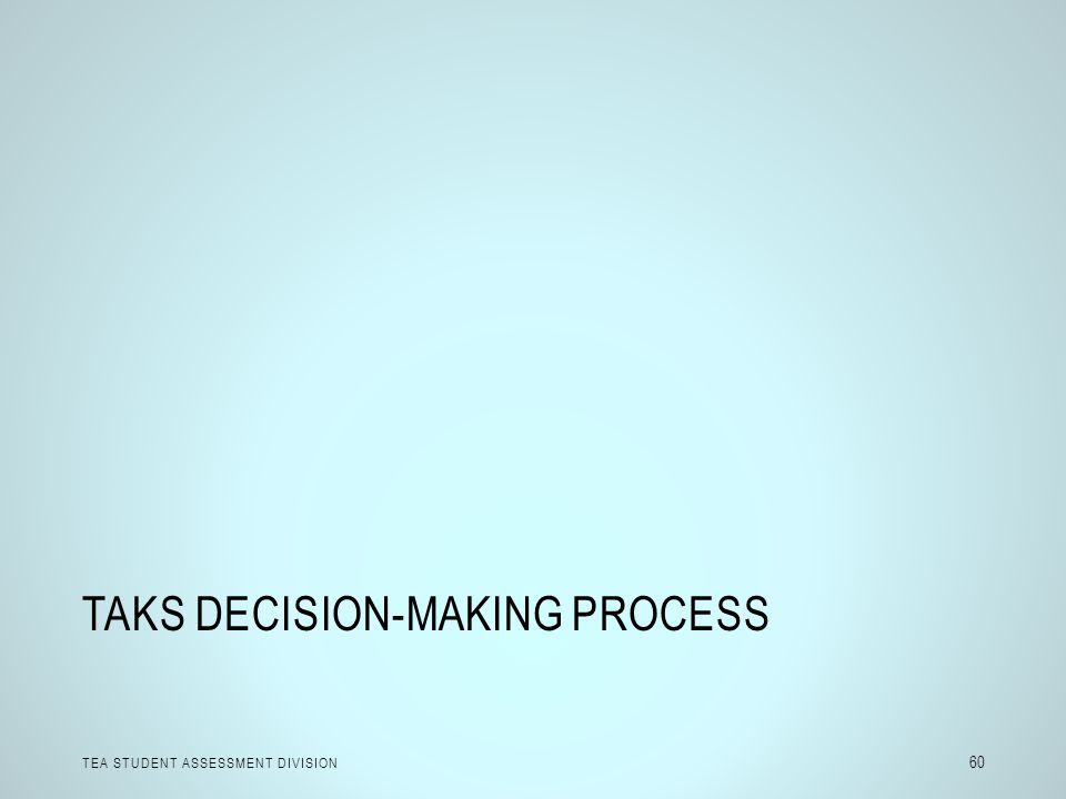 TAKS DECISION-MAKING PROCESS TEA STUDENT ASSESSMENT DIVISION 60