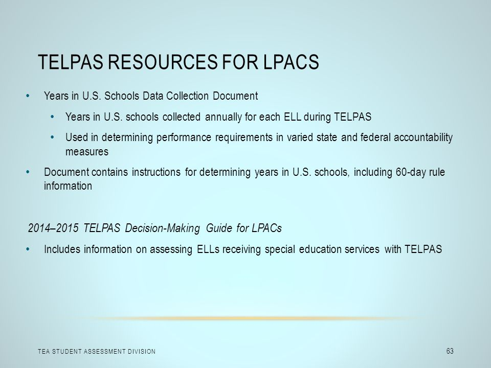 TELPAS RESOURCES FOR LPACS TEA STUDENT ASSESSMENT DIVISION 63 Years in U.S. Schools Data Collection Document Years in U.S. schools collected annually