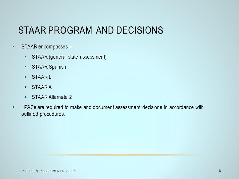 STAAR PROGRAM AND DECISIONS TEA STUDENT ASSESSMENT DIVISION 8 STAAR encompasses― STAAR (general state assessment) STAAR Spanish STAAR L STAAR A STAAR
