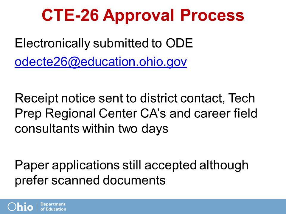 CTE-26 Approval Process Electronically submitted to ODE odecte26@education.ohio.gov Receipt notice sent to district contact, Tech Prep Regional Center CA's and career field consultants within two days Paper applications still accepted although prefer scanned documents