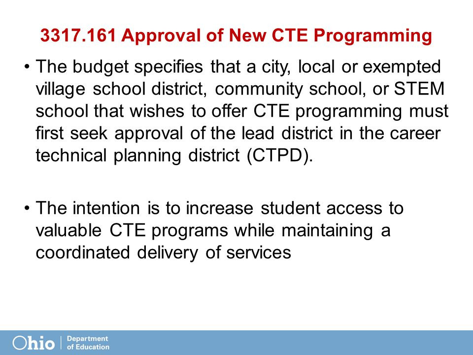 3317.161 Approval of New CTE Programming The budget specifies that a city, local or exempted village school district, community school, or STEM school that wishes to offer CTE programming must first seek approval of the lead district in the career technical planning district (CTPD).