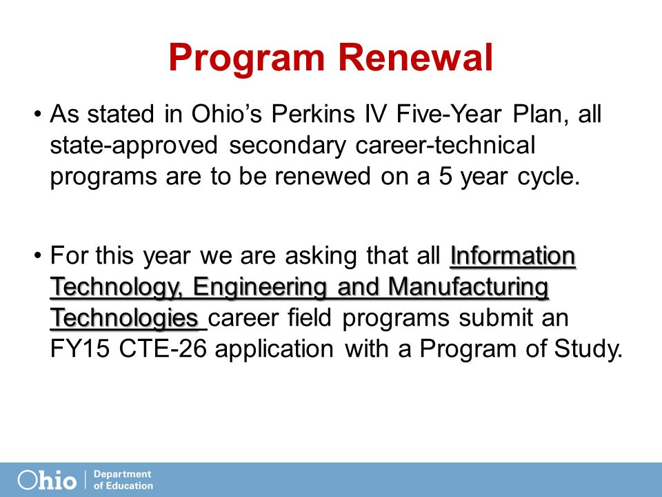 Program Renewal As stated in Ohio's Perkins IV Five-Year Plan, all state-approved secondary career-technical programs are to be renewed on a 5 year cy