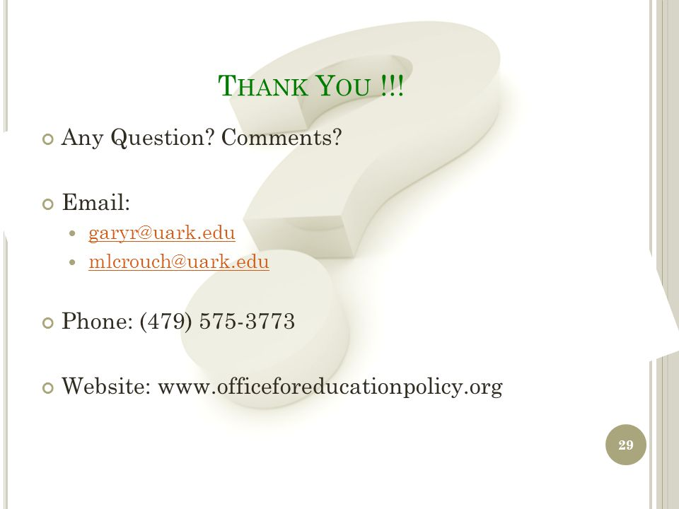 T HANK Y OU !!! Any Question? Comments? Email: garyr@uark.edu mlcrouch@uark.edu Phone: (479) 575-3773 Website: www.officeforeducationpolicy.org 29