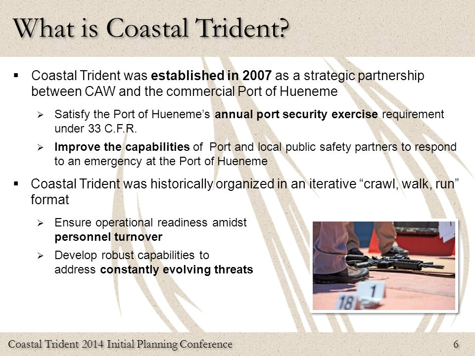 Coastal Trident 2014 Initial Planning Conference 6  Coastal Trident was established in 2007 as a strategic partnership between CAW and the commercial