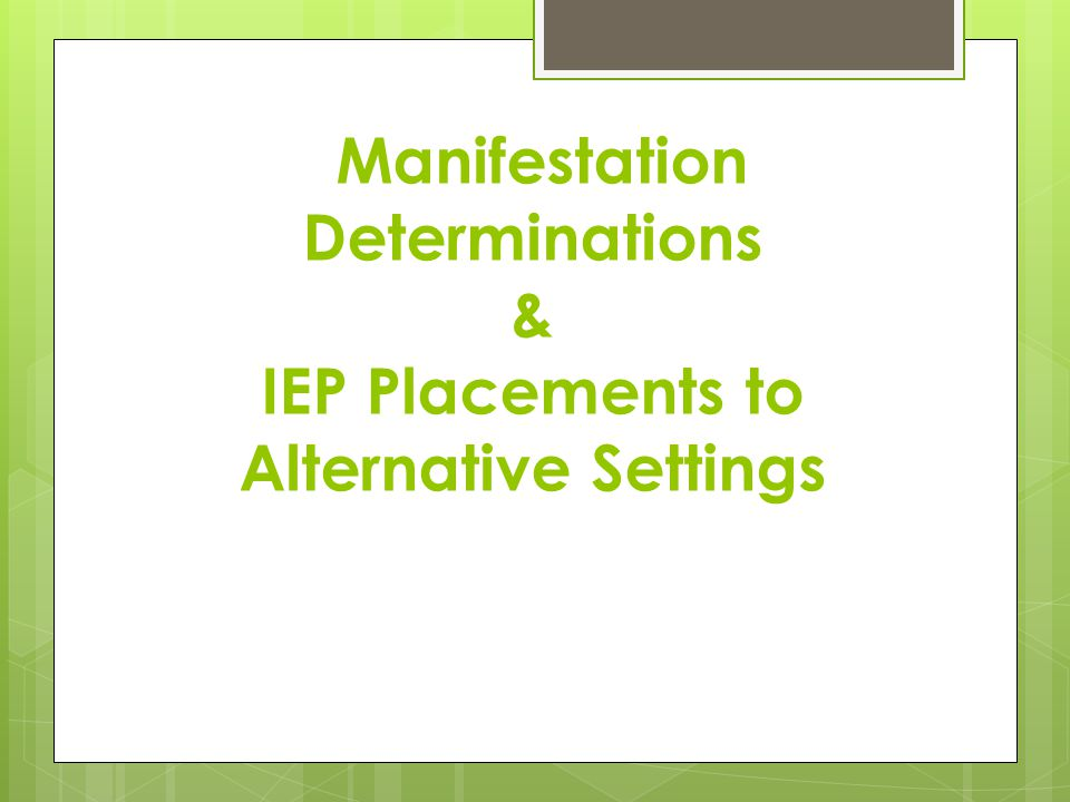 Manifestation Determinations & IEP Placements to Alternative Settings