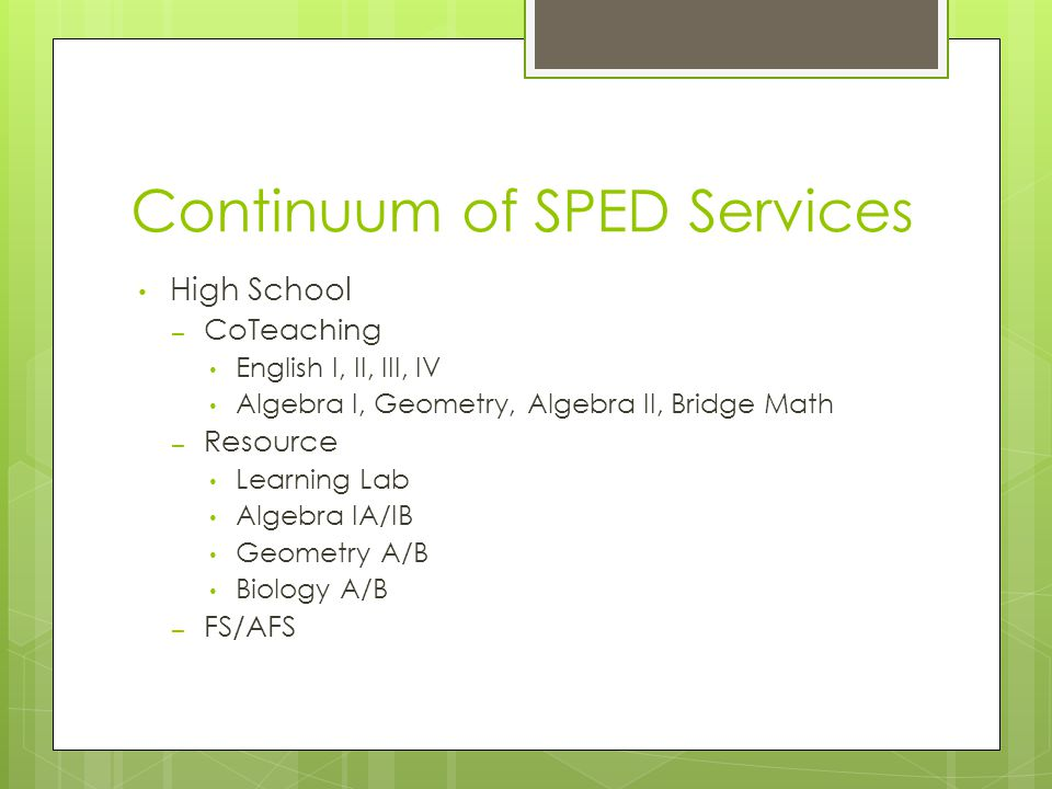 Continuum of SPED Services High School – CoTeaching English I, II, III, IV Algebra I, Geometry, Algebra II, Bridge Math – Resource Learning Lab Algebr