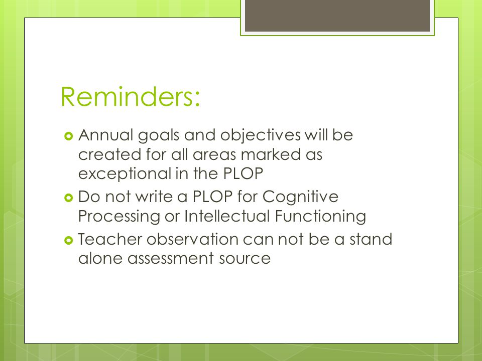 Reminders:  Annual goals and objectives will be created for all areas marked as exceptional in the PLOP  Do not write a PLOP for Cognitive Processing or Intellectual Functioning  Teacher observation can not be a stand alone assessment source