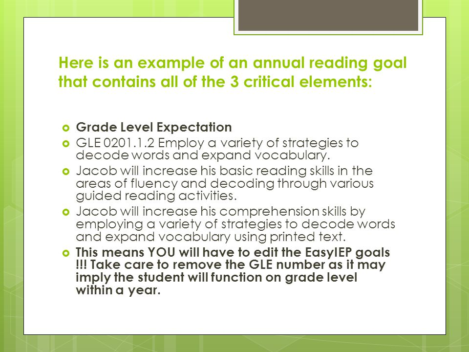 Here is an example of an annual reading goal that contains all of the 3 critical elements:  Grade Level Expectation  GLE 0201.1.2 Employ a variety of strategies to decode words and expand vocabulary.