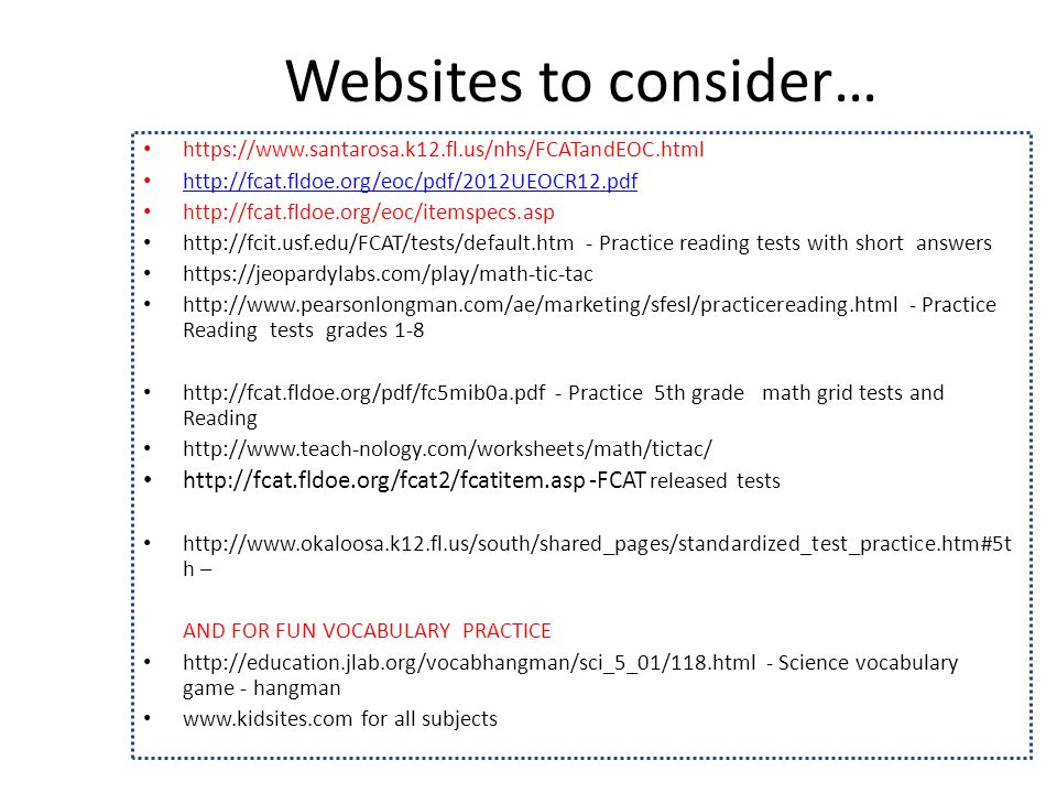 Websites to consider… https://www.santarosa.k12.fl.us/nhs/FCATandEOC.html http://fcat.fldoe.org/eoc/pdf/2012UEOCR12.pdf http://fcat.fldoe.org/eoc/itemspecs.asp http://fcit.usf.edu/FCAT/tests/default.htm - Practice reading tests with short answers https://jeopardylabs.com/play/math-tic-tac http://www.pearsonlongman.com/ae/marketing/sfesl/practicereading.html - Practice Reading tests grades 1-8 http://fcat.fldoe.org/pdf/fc5mib0a.pdf - Practice 5th grade math grid tests and Reading http://www.teach-nology.com/worksheets/math/tictac/ http://fcat.fldoe.org/fcat2/fcatitem.asp -FCAT released tests http://www.okaloosa.k12.fl.us/south/shared_pages/standardized_test_practice.htm#5t h – AND FOR FUN VOCABULARY PRACTICE http://education.jlab.org/vocabhangman/sci_5_01/118.html - Science vocabulary game - hangman www.kidsites.com for all subjects