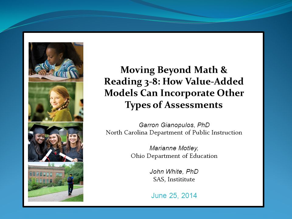 Moving Beyond Math & Reading 3-8: How Value-Added Models Can Incorporate Other Types of Assessments Garron Gianopulos, PhD North Carolina Department of Public Instruction Marianne Motley, Ohio Department of Education John White, PhD SAS, Instititute June 25, 2014