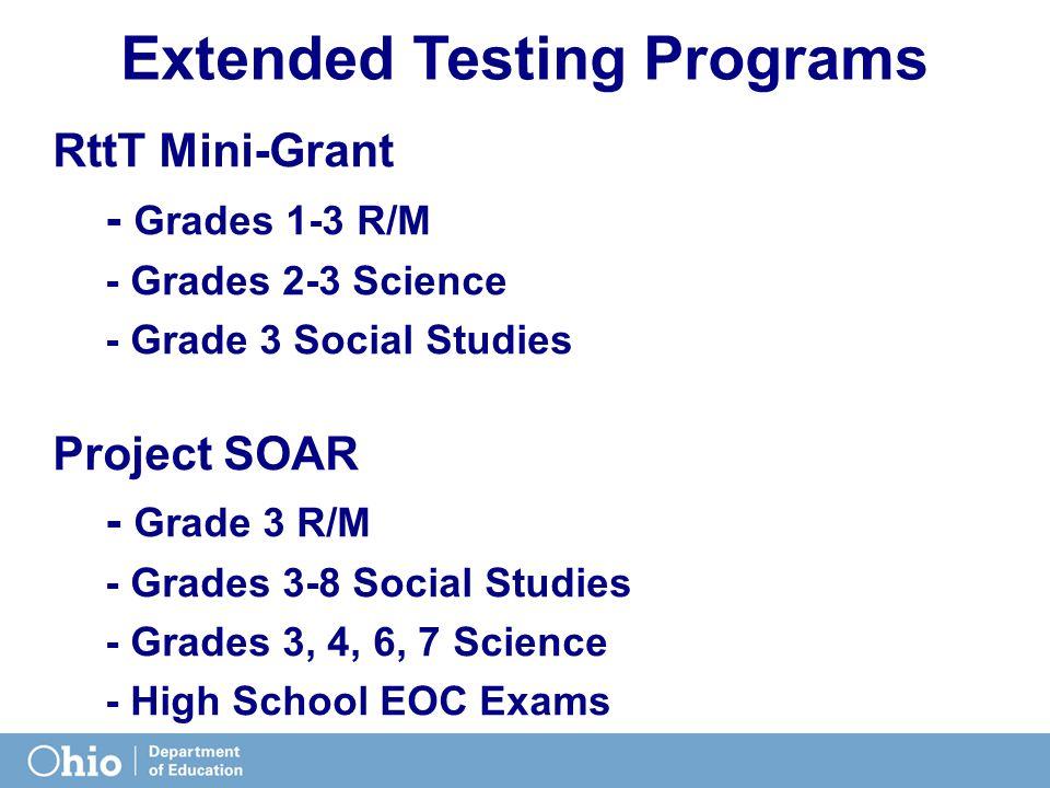 Extended Testing Programs RttT Mini-Grant - Grades 1-3 R/M - Grades 2-3 Science - Grade 3 Social Studies Project SOAR - Grade 3 R/M - Grades 3-8 Social Studies - Grades 3, 4, 6, 7 Science - High School EOC Exams