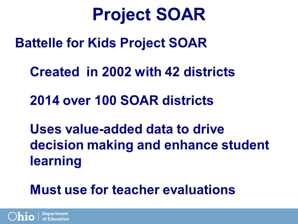 Project SOAR Battelle for Kids Project SOAR Created in 2002 with 42 districts 2014 over 100 SOAR districts Uses value-added data to drive decision mak