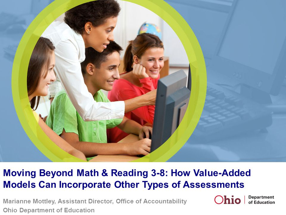 Moving Beyond Math & Reading 3-8: How Value-Added Models Can Incorporate Other Types of Assessments Marianne Mottley, Assistant Director, Office of Ac