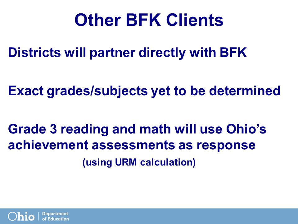 Other BFK Clients Districts will partner directly with BFK Exact grades/subjects yet to be determined Grade 3 reading and math will use Ohio's achievement assessments as response (using URM calculation)