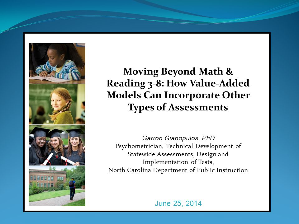 Moving Beyond Math & Reading 3-8: How Value-Added Models Can Incorporate Other Types of Assessments Garron Gianopulos, PhD Psychometrician, Technical Development of Statewide Assessments, Design and Implementation of Tests, North Carolina Department of Public Instruction June 25, 2014