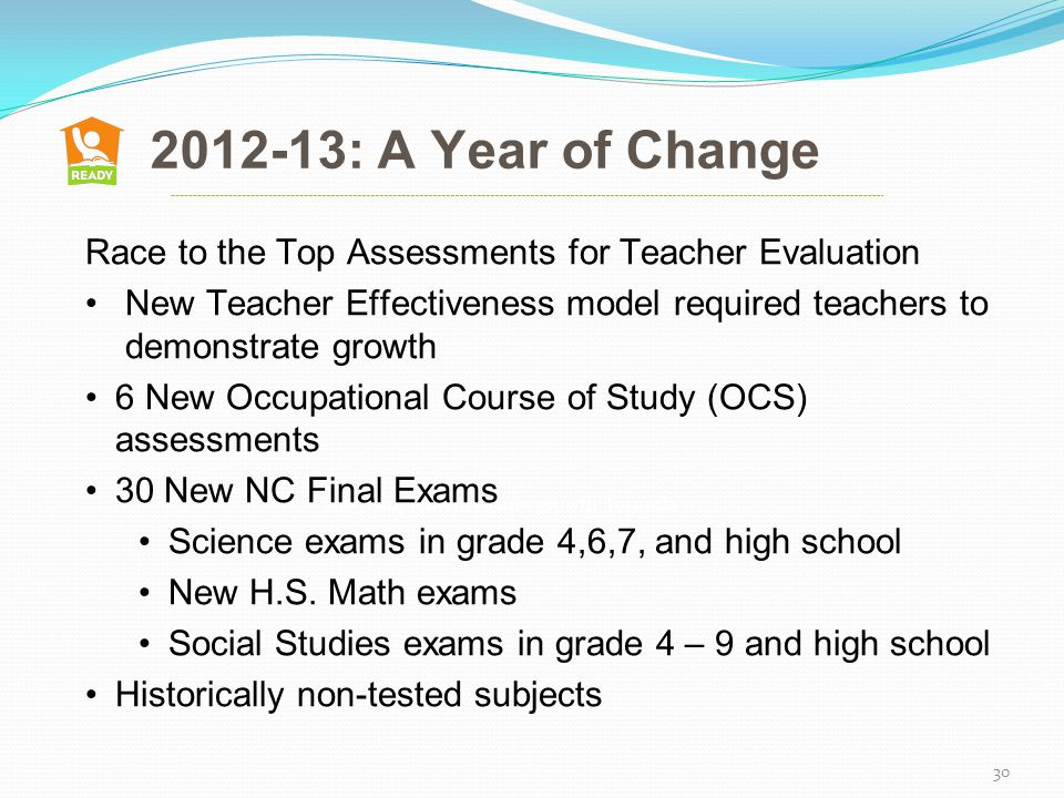 2012-13: A Year of Change 2005: Implemented new growth formula 30 Race to the Top Assessments for Teacher Evaluation New Teacher Effectiveness model required teachers to demonstrate growth 6 New Occupational Course of Study (OCS) assessments 30 New NC Final Exams Science exams in grade 4,6,7, and high school New H.S.