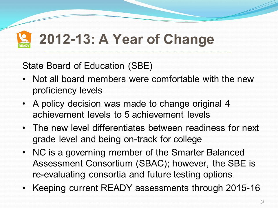 2012-13: A Year of Change 2005: Implemented new growth formula 31 State Board of Education (SBE) Not all board members were comfortable with the new proficiency levels A policy decision was made to change original 4 achievement levels to 5 achievement levels The new level differentiates between readiness for next grade level and being on-track for college NC is a governing member of the Smarter Balanced Assessment Consortium (SBAC); however, the SBE is re-evaluating consortia and future testing options Keeping current READY assessments through 2015-16