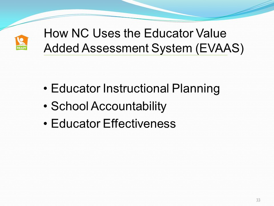 How NC Uses the Educator Value Added Assessment System (EVAAS) 33 Educator Instructional Planning School Accountability Educator Effectiveness