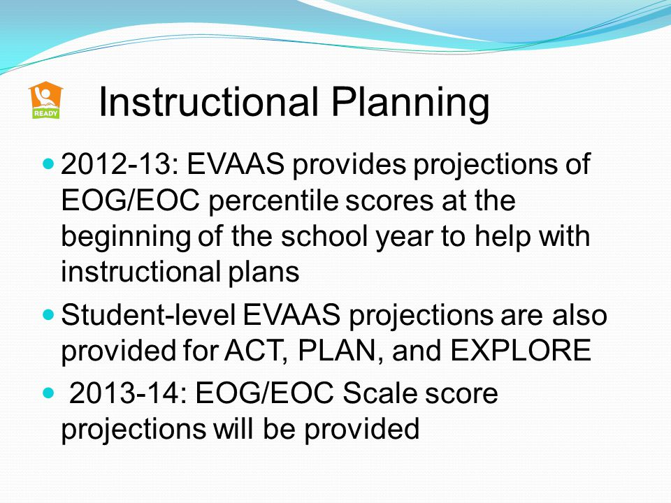 Instructional Planning 2012-13: EVAAS provides projections of EOG/EOC percentile scores at the beginning of the school year to help with instructional plans Student-level EVAAS projections are also provided for ACT, PLAN, and EXPLORE 2013-14: EOG/EOC Scale score projections will be provided