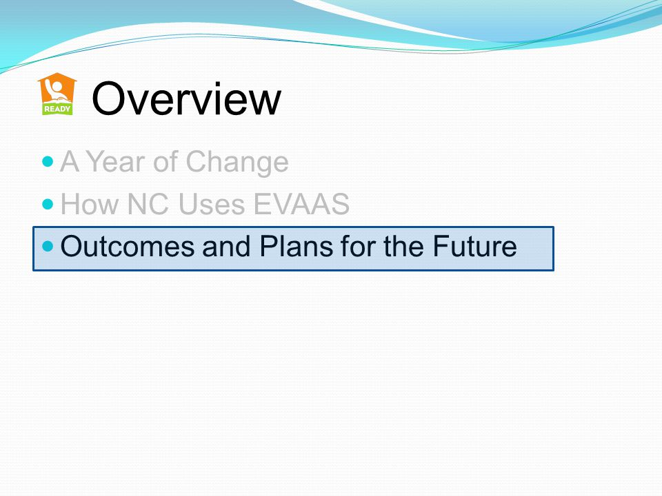 Overview A Year of Change How NC Uses EVAAS Outcomes and Plans for the Future