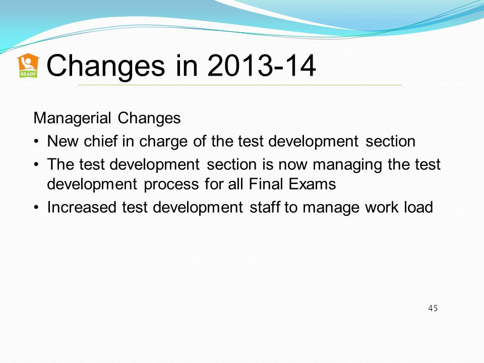 Changes in 2013-14 45 Managerial Changes New chief in charge of the test development section The test development section is now managing the test development process for all Final Exams Increased test development staff to manage work load
