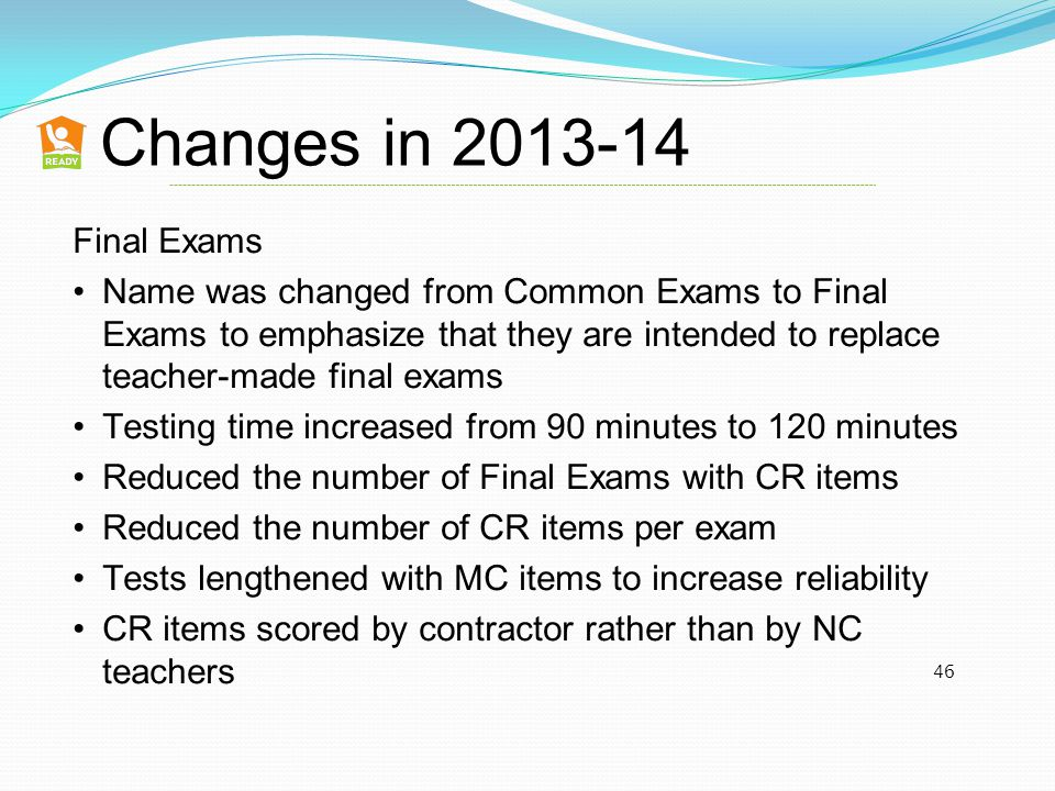 Changes in 2013-14 46 Final Exams Name was changed from Common Exams to Final Exams to emphasize that they are intended to replace teacher-made final exams Testing time increased from 90 minutes to 120 minutes Reduced the number of Final Exams with CR items Reduced the number of CR items per exam Tests lengthened with MC items to increase reliability CR items scored by contractor rather than by NC teachers