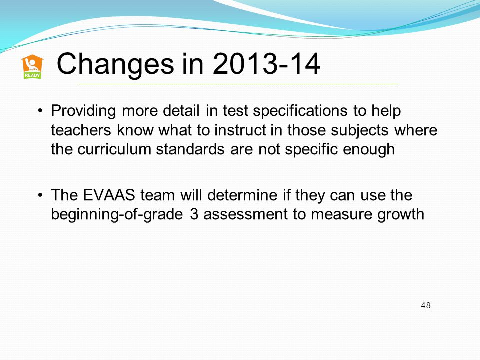 48 Providing more detail in test specifications to help teachers know what to instruct in those subjects where the curriculum standards are not specific enough The EVAAS team will determine if they can use the beginning-of-grade 3 assessment to measure growth Changes in 2013-14