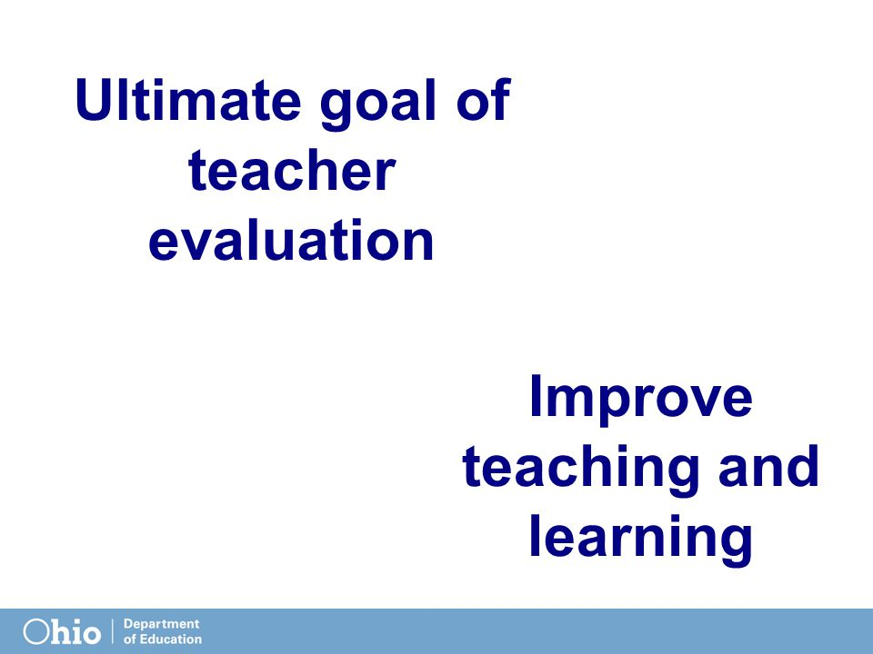 Improve teaching and learning Ultimate goal of teacher evaluation