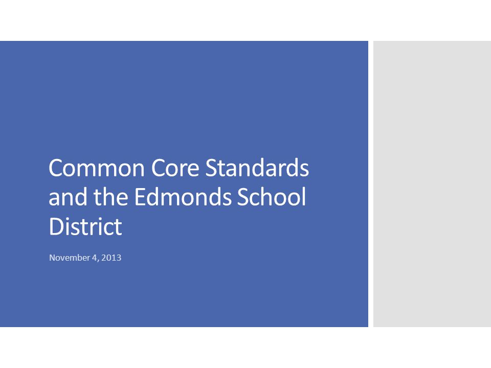 Common Core State Standards  National standards  Math  English Language Arts – Reading, Writing, Language, Speaking & Listening  Includes History/Social Studies, Science, and other Technical Subjects  Focus on Career and College Readiness  Articulated K-12  Assessments aligned with the standards are being created by the Smarter Balanced Assessment Consortium http://www.k12.wa.us/Corestandards/default.aspx
