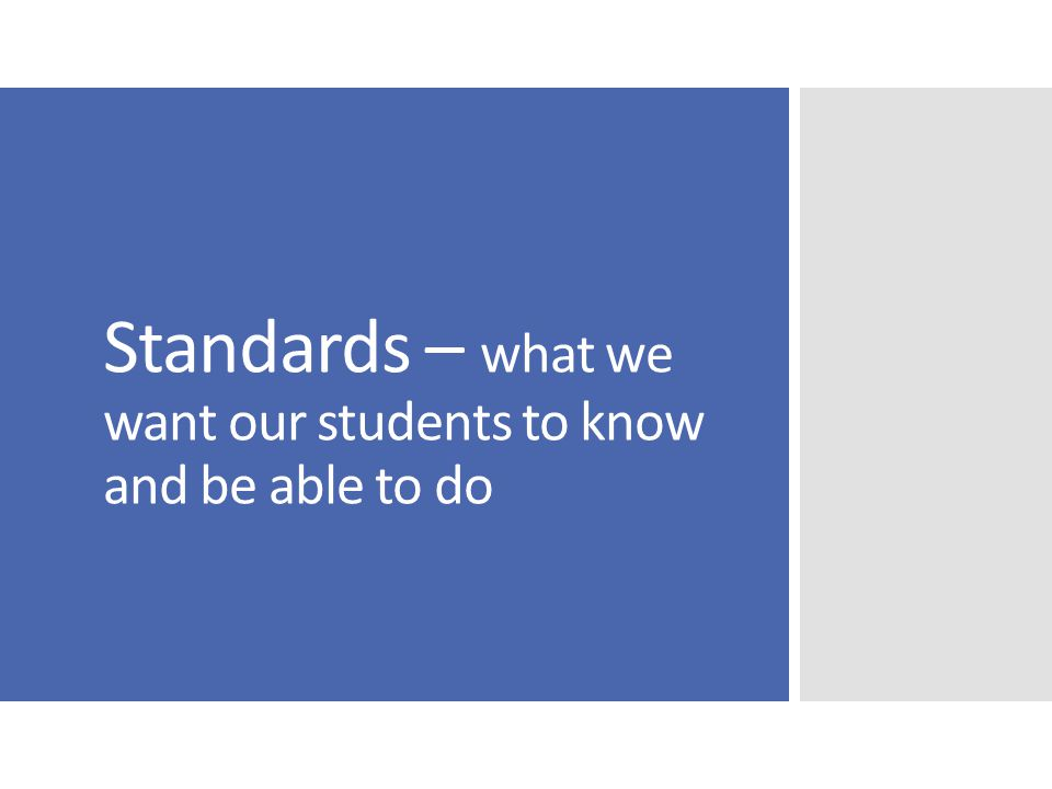 Standards – what we want our students to know and be able to do