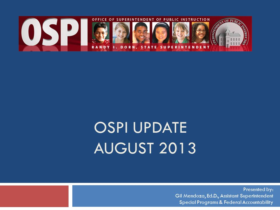 OSPI UPDATE AUGUST 2013 Presented by: Gil Mendoza, Ed.D., Assistant Superintendent Special Programs & Federal Accountability