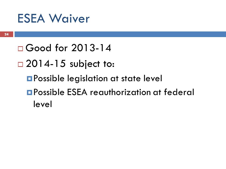 ESEA Waiver  Good for 2013-14  2014-15 subject to:  Possible legislation at state level  Possible ESEA reauthorization at federal level 24
