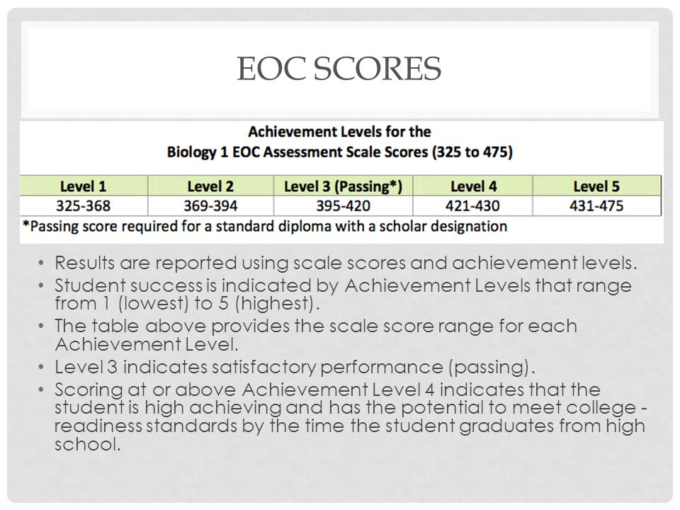 EOC SCORES Results are reported using scale scores and achievement levels. Student success is indicated by Achievement Levels that range from 1 (lowes