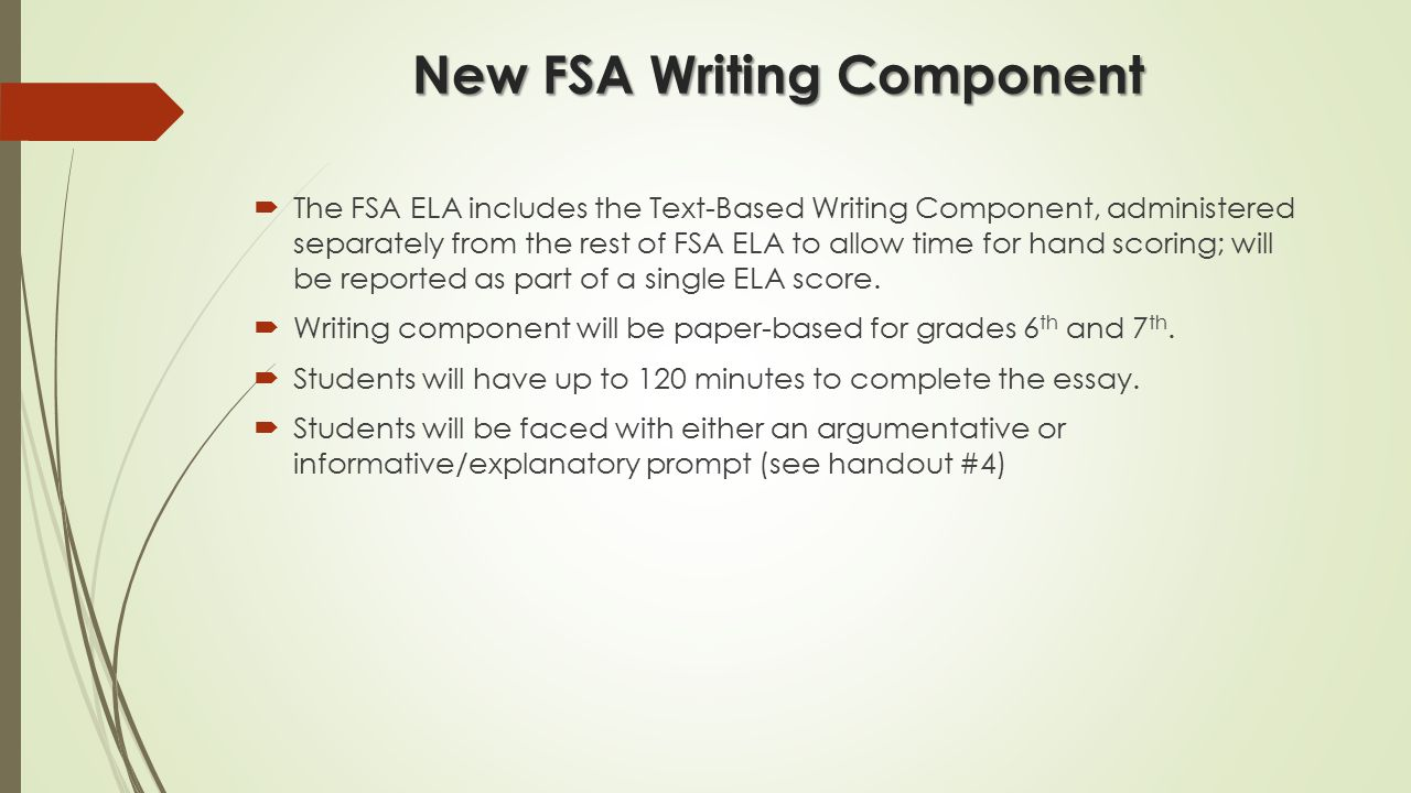New FSA Writing Component  The FSA ELA includes the Text-Based Writing Component, administered separately from the rest of FSA ELA to allow time for hand scoring; will be reported as part of a single ELA score.