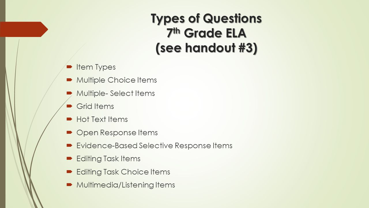 Types of Questions 7 th Grade ELA (see handout #3)  Item Types  Multiple Choice Items  Multiple- Select Items  Grid Items  Hot Text Items  Open Response Items  Evidence-Based Selective Response Items  Editing Task Items  Editing Task Choice Items  Multimedia/Listening Items